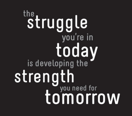 The struggles of today build strength for tomorrow